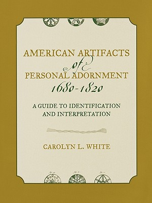 American Artifacts of Personal Adornment, 1680-1820 By White, Carolyn L.